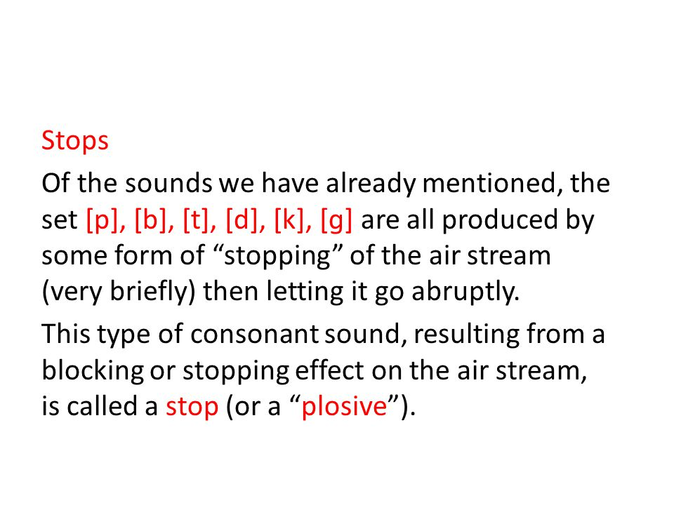 Stops Of the sounds we have already mentioned, the set [p], [b], [t], [d], [k], [ɡ] are all produced by some form of stopping of the air stream (very briefly) then letting it go abruptly.